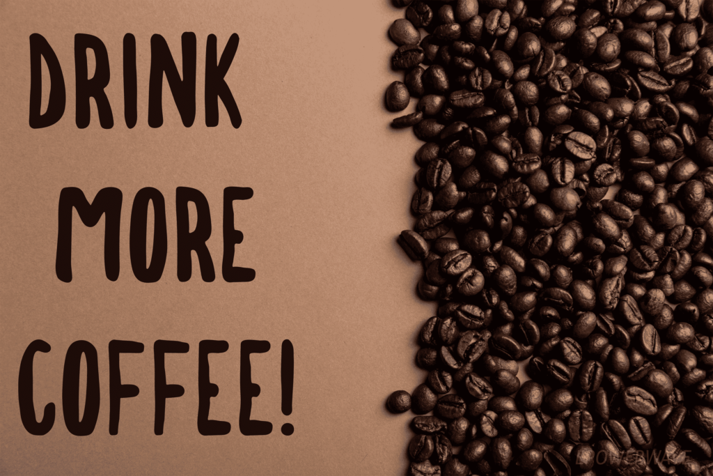 You can drink more coffee.